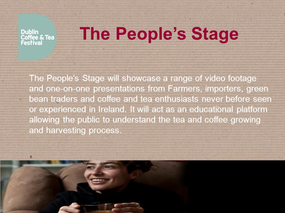 The People's Stage The People's Stage will showcase a range of video footage and one-on-one presentations from Farmers, importers, green bean traders and coffee and tea enthusiasts never before seen or experienced in Ireland.
