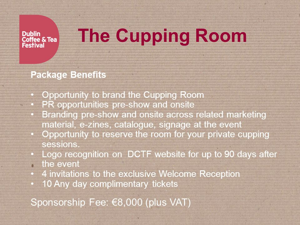 The Cupping Room Package Benefits Opportunity to brand the Cupping Room PR opportunities pre-show and onsite Branding pre-show and onsite across related marketing material, e-zines, catalogue, signage at the event Opportunity to reserve the room for your private cupping sessions.