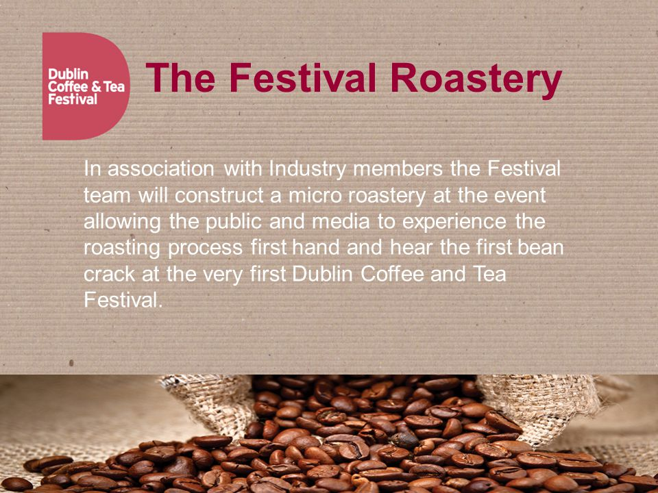 The Festival Roastery In association with Industry members the Festival team will construct a micro roastery at the event allowing the public and media to experience the roasting process first hand and hear the first bean crack at the very first Dublin Coffee and Tea Festival.