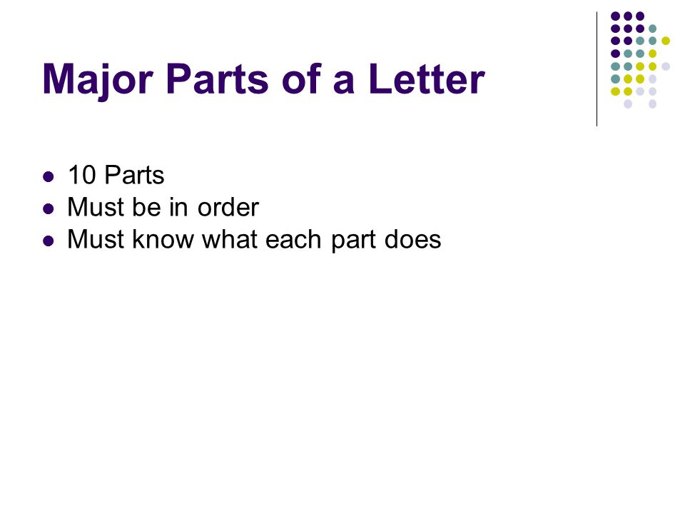 Major Parts of a Letter 10 Parts Must be in order Must know what each part does