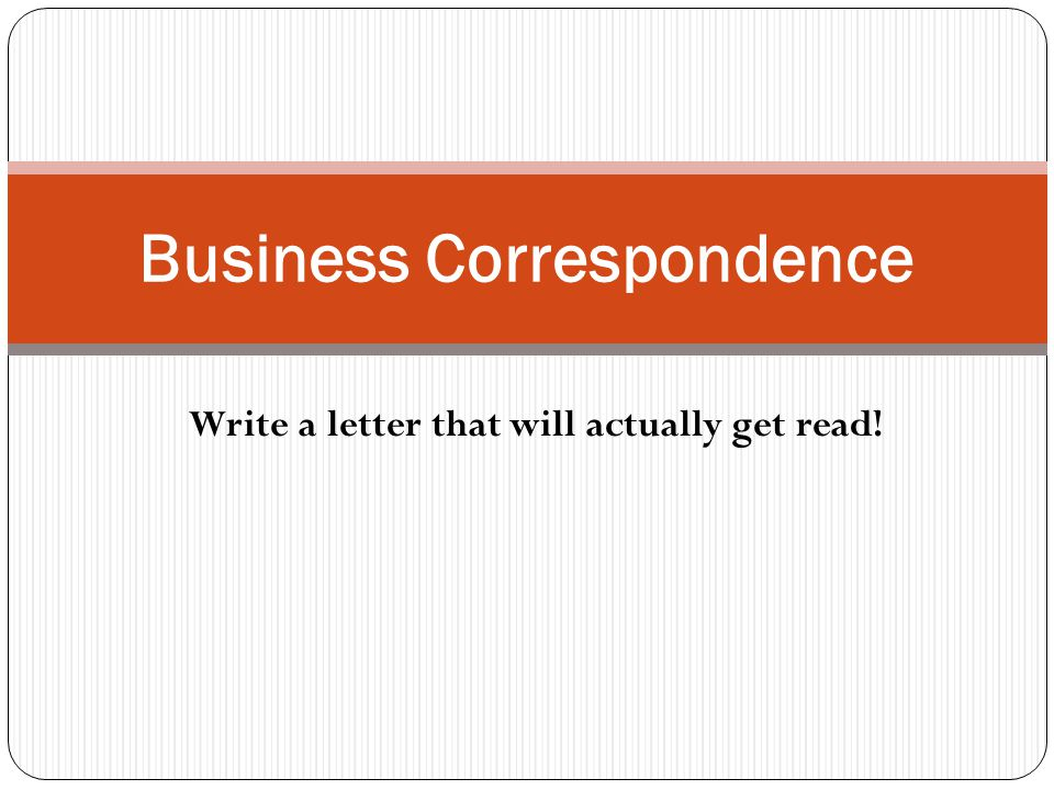 Business Correspondence Write a letter that will actually get read!