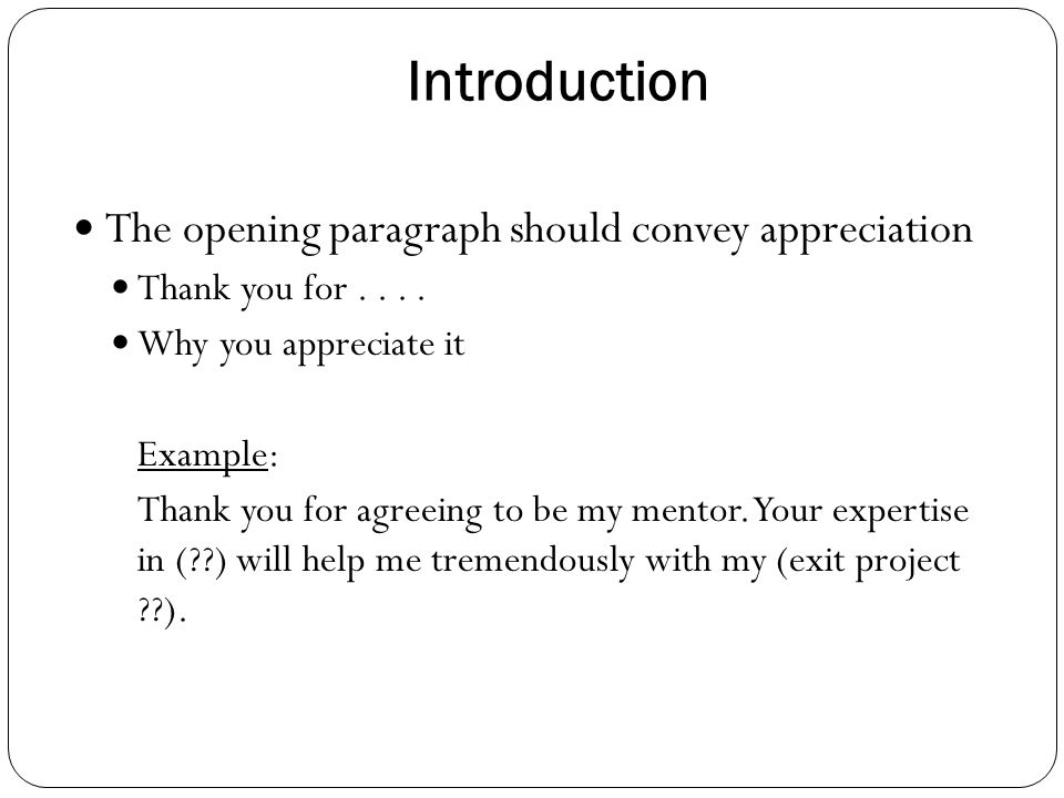 Introduction The opening paragraph should convey appreciation Thank you for.... Why you appreciate it Example: Thank you for agreeing to be my mentor.