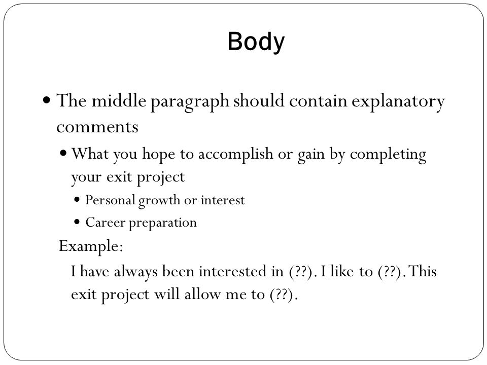 Body The middle paragraph should contain explanatory comments What you hope to accomplish or gain by completing your exit project Personal growth or i