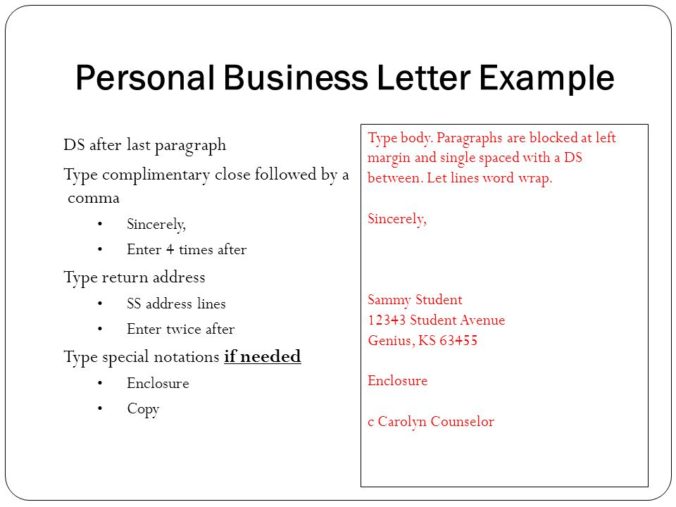 Personal Business Letter Example DS after last paragraph Type complimentary close followed by a comma Sincerely, Enter 4 times after Type return addre