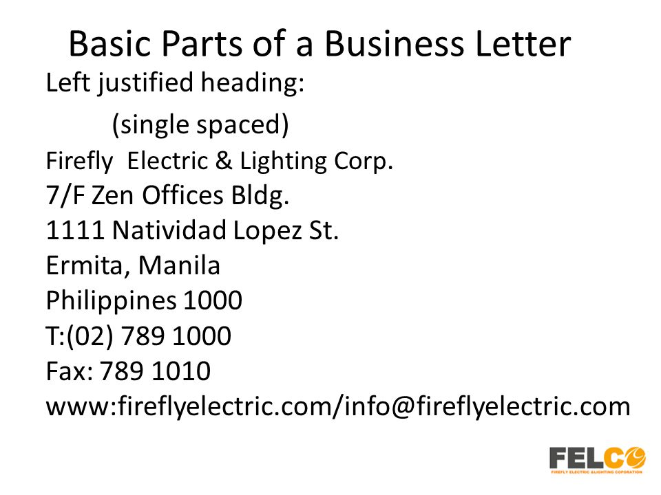 Basic Parts of a Business Letter Left justified heading: (single spaced) Firefly Electric & Lighting Corp.