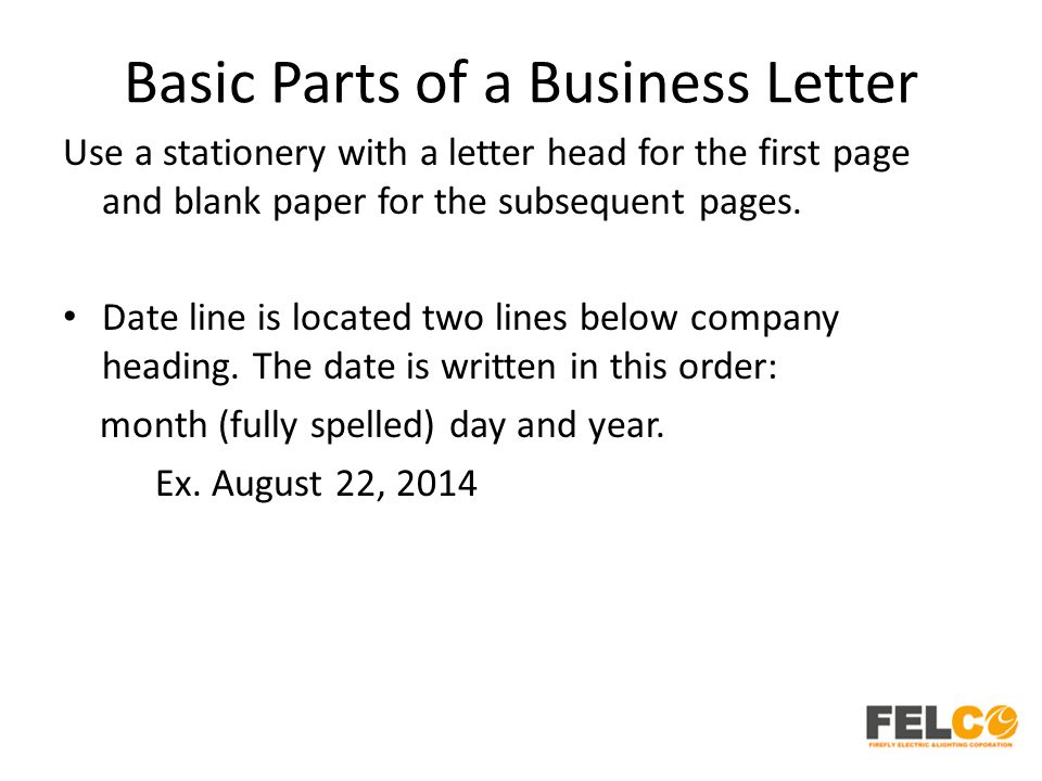 Basic Parts of a Business Letter Use a stationery with a letter head for the first page and blank paper for the subsequent pages. Date line is located
