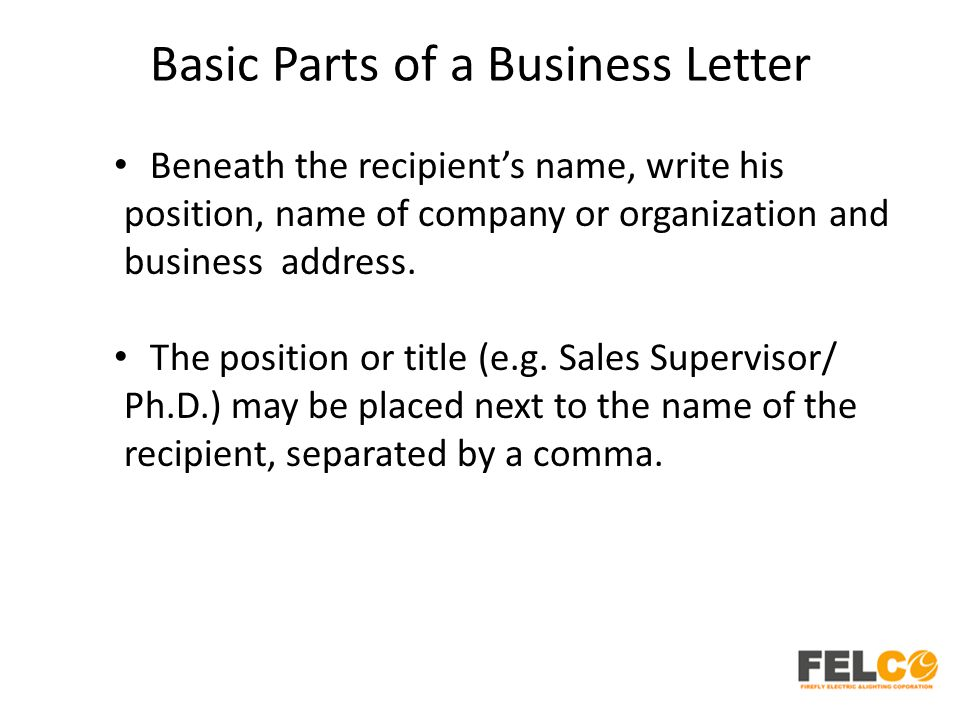 Basic Parts of a Business Letter Beneath the recipient's name, write his position, name of company or organization and business address. The position