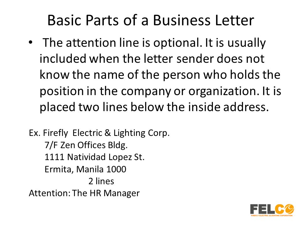 Basic Parts of a Business Letter The attention line is optional. It is usually included when the letter sender does not know the name of the person wh