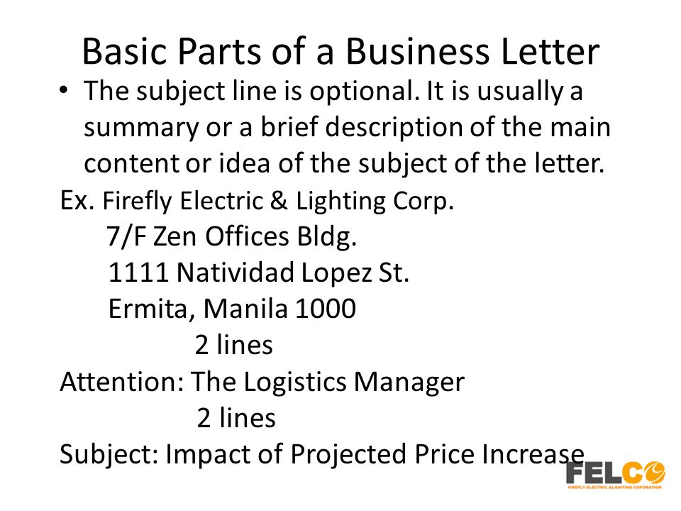 Basic Parts of a Business Letter The subject line is optional. It is usually a summary or a brief description of the main content or idea of the subje