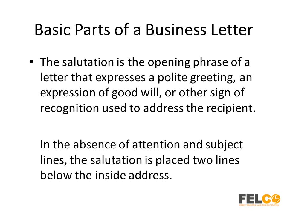 Basic Parts of a Business Letter The salutation is the opening phrase of a letter that expresses a polite greeting, an expression of good will, or oth
