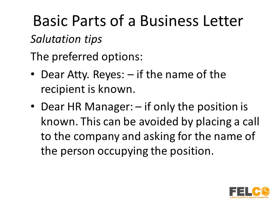 Basic Parts of a Business Letter Salutation tips The preferred options: Dear Atty.