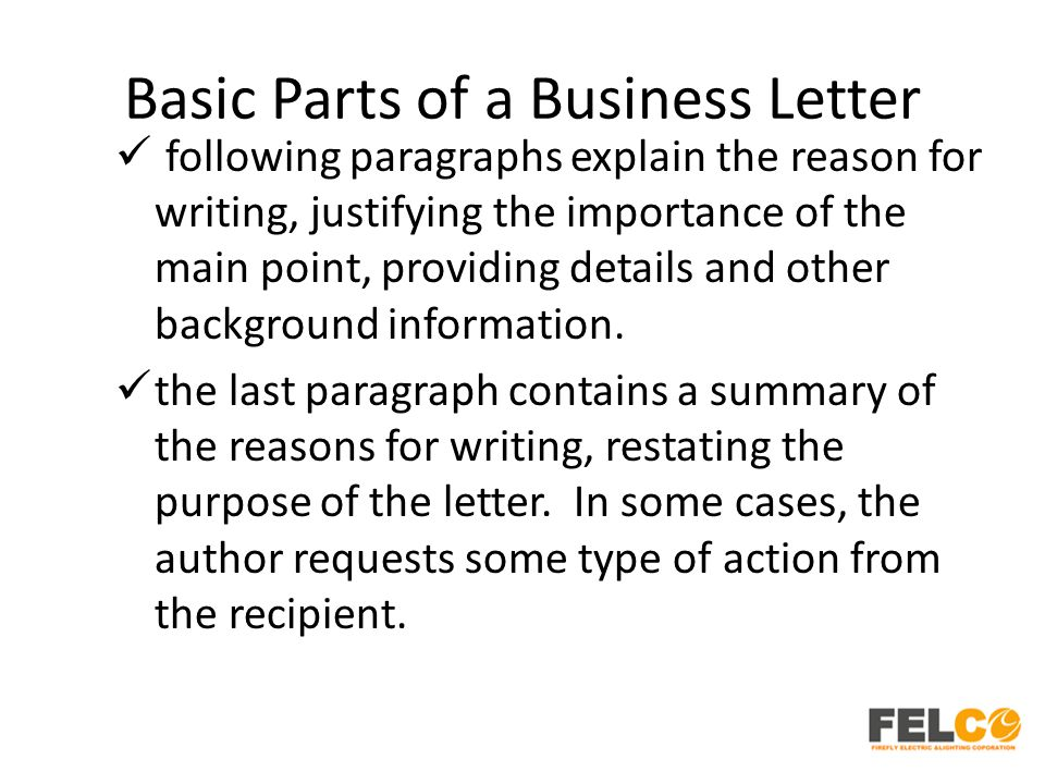 Basic Parts of a Business Letter following paragraphs explain the reason for writing, justifying the importance of the main point, providing details and other background information.