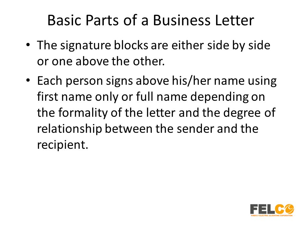 Basic Parts of a Business Letter The signature blocks are either side by side or one above the other. Each person signs above his/her name using first