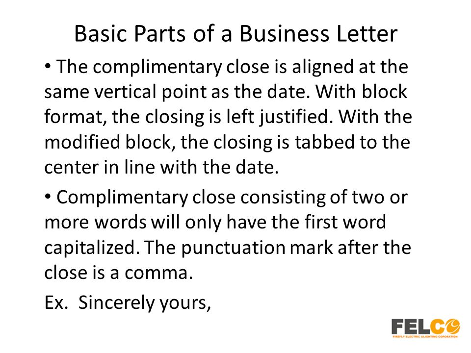 Basic Parts of a Business Letter The complimentary close is aligned at the same vertical point as the date. With block format, the closing is left jus
