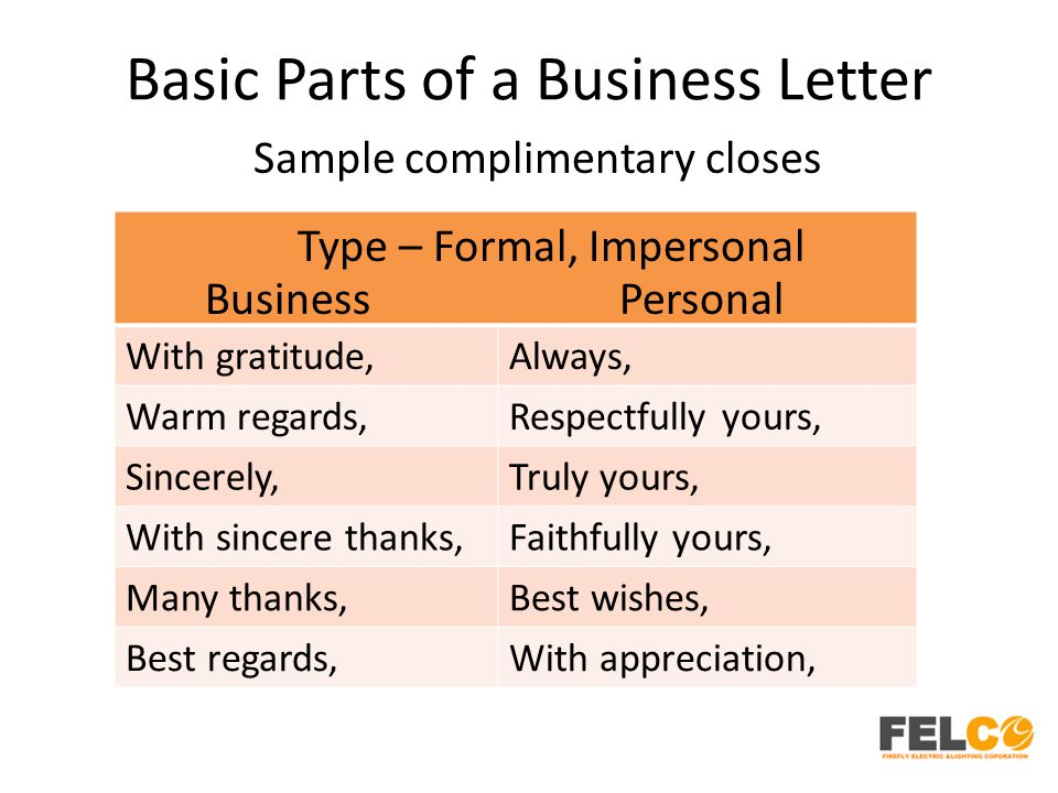 Basic Parts of a Business Letter Sample complimentary closes With gratitude,Always, Warm regards,Respectfully yours, Sincerely,Truly yours, With sincere thanks,Faithfully yours, Many thanks,Best wishes, Best regards,With appreciation, Type – Formal, Impersonal BusinessPersonal
