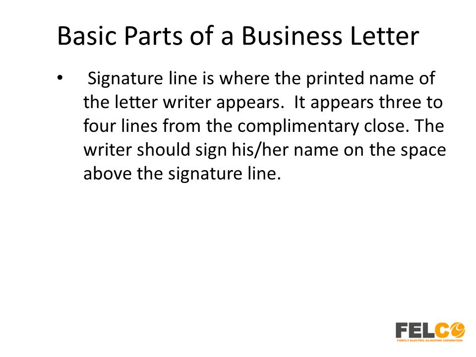 Basic Parts of a Business Letter Signature line is where the printed name of the letter writer appears. It appears three to four lines from the compli