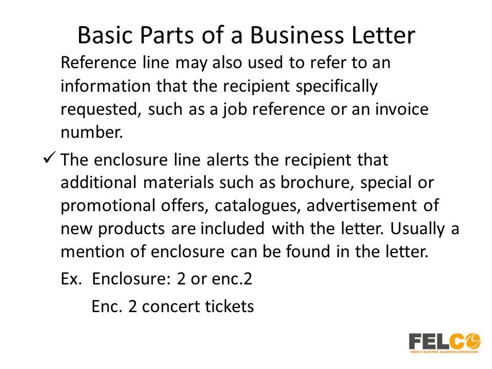 Basic Parts of a Business Letter Reference line may also used to refer to an information that the recipient specifically requested, such as a job refe