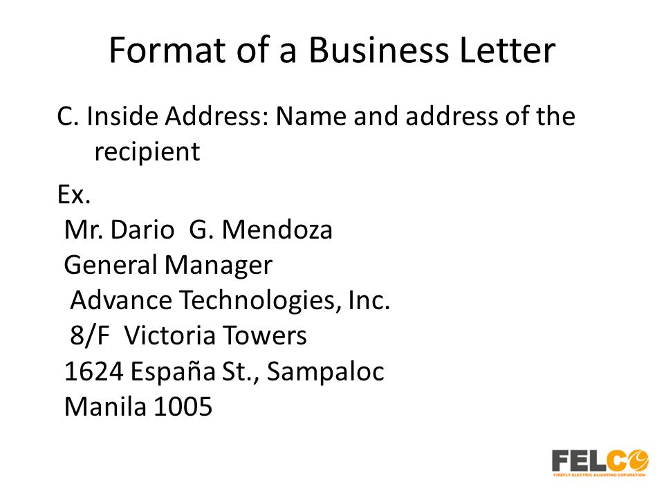 Format of a Business Letter C. Inside Address: Name and address of the recipient Ex. Mr. Dario G. Mendoza General Manager Advance Technologies, Inc. 8
