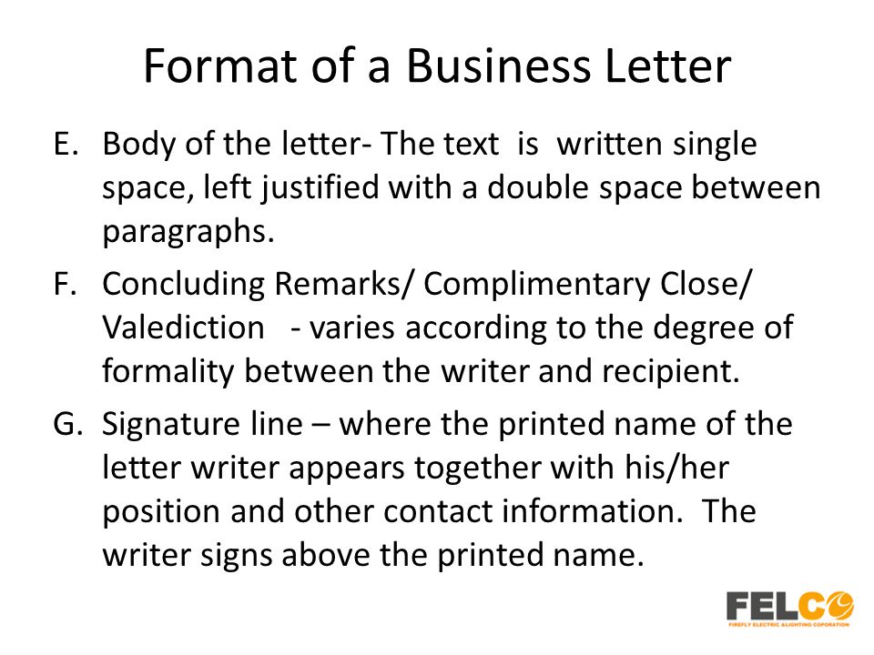 Format of a Business Letter E.Body of the letter- The text is written single space, left justified with a double space between paragraphs. F.Concludin