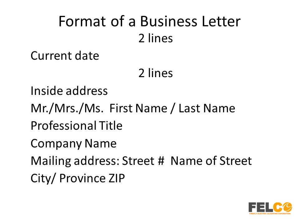 Format of a Business Letter 2 lines Current date 2 lines Inside address Mr./Mrs./Ms. First Name / Last Name Professional Title Company Name Mailing ad