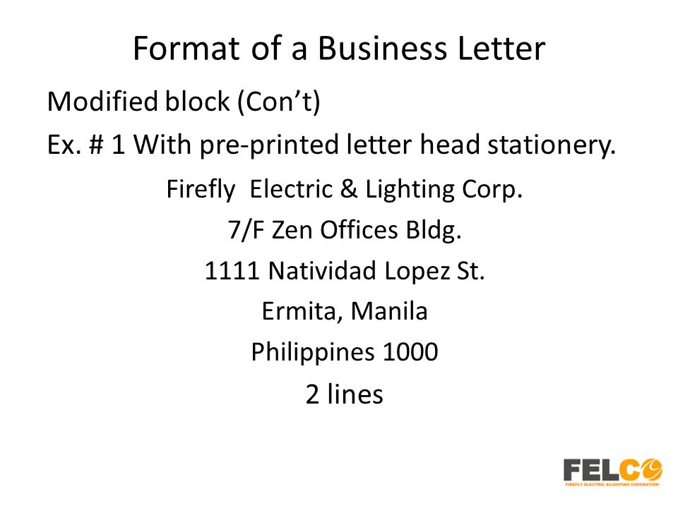 Format of a Business Letter Modified block (Con't) Ex. # 1 With pre-printed letter head stationery. Firefly Electric & Lighting Corp. 7/F Zen Offices