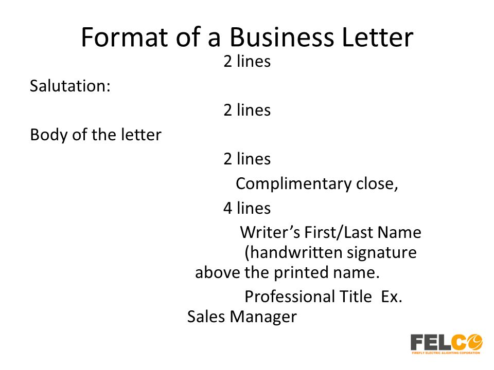Format of a Business Letter 2 lines Salutation: 2 lines Body of the letter 2 lines Complimentary close, 4 lines Writer's First/Last Name (handwritten signature above the printed name.