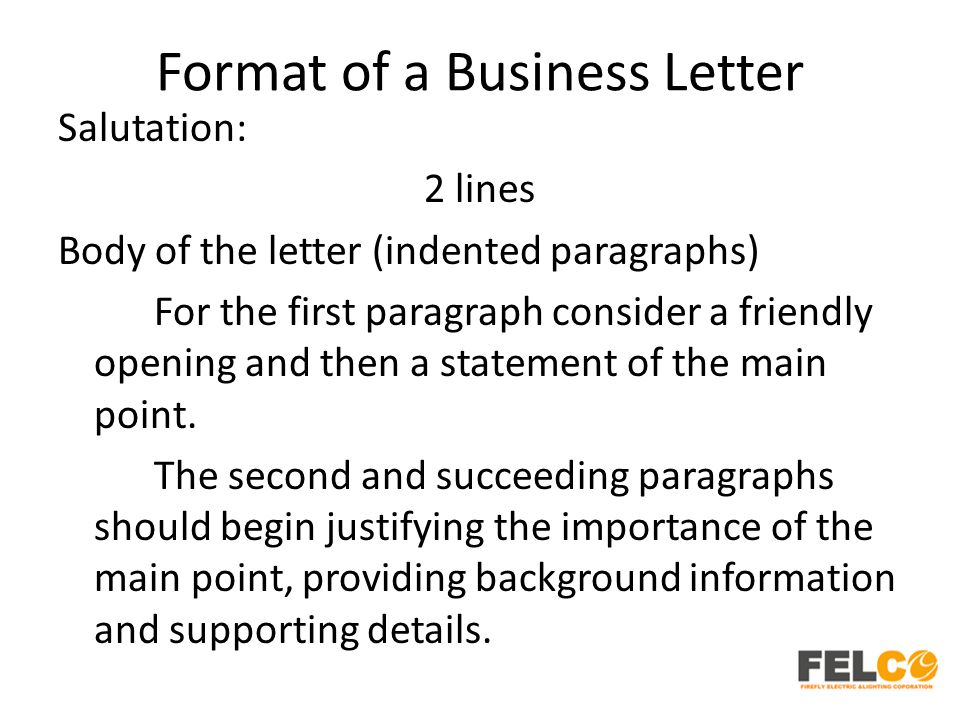 Format of a Business Letter Salutation: 2 lines Body of the letter (indented paragraphs) For the first paragraph consider a friendly opening and then a statement of the main point.