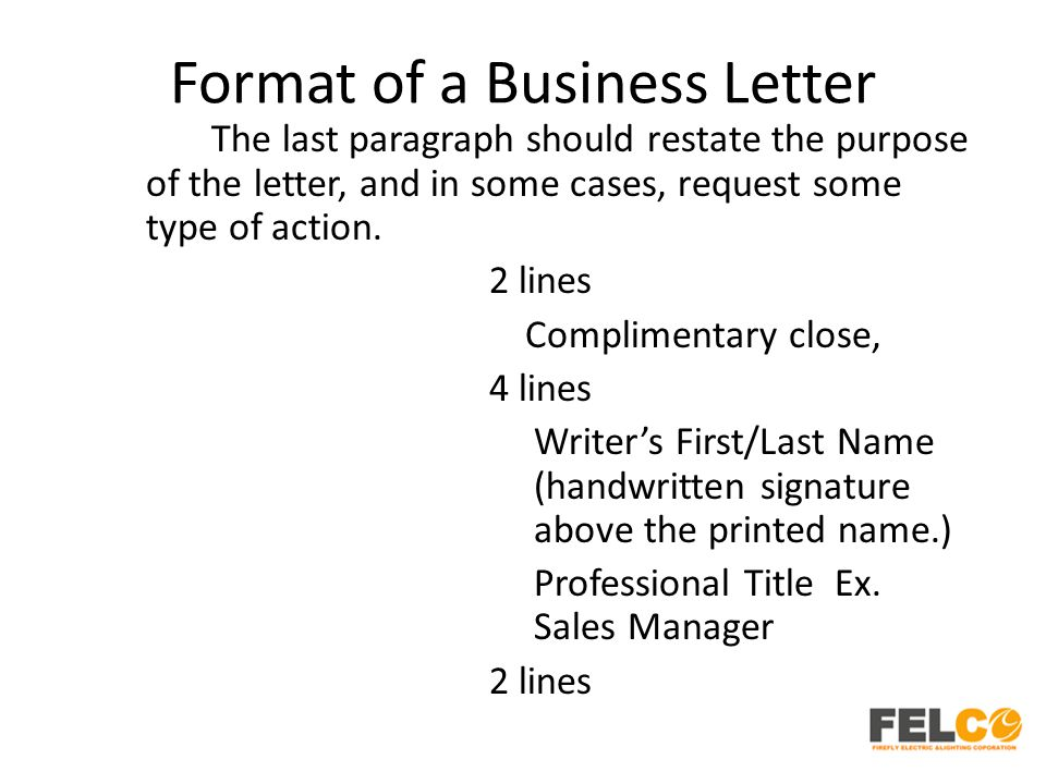 Format of a Business Letter The last paragraph should restate the purpose of the letter, and in some cases, request some type of action.