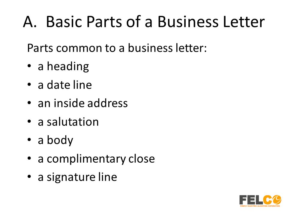 A. Basic Parts of a Business Letter Parts common to a business letter: a heading a date line an inside address a salutation a body a complimentary clo