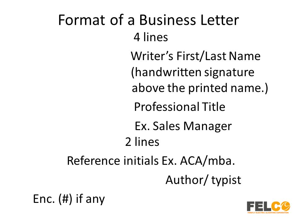 Format of a Business Letter 4 lines Writer's First/Last Name (handwritten signature above the printed name.) Professional Title Ex. Sales Manager 2 li
