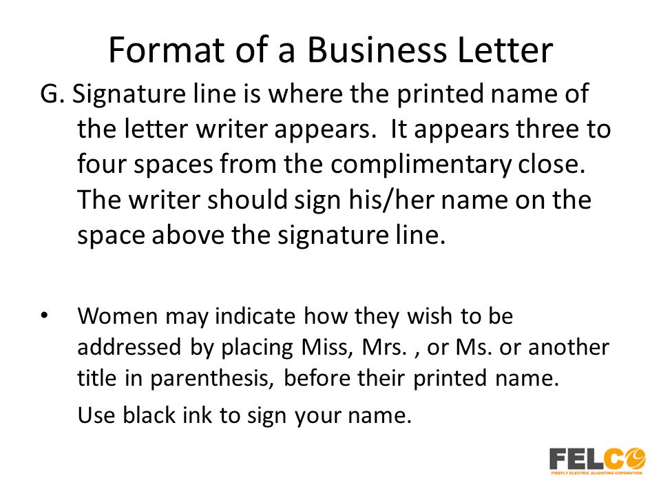 Format of a Business Letter G. Signature line is where the printed name of the letter writer appears. It appears three to four spaces from the complim