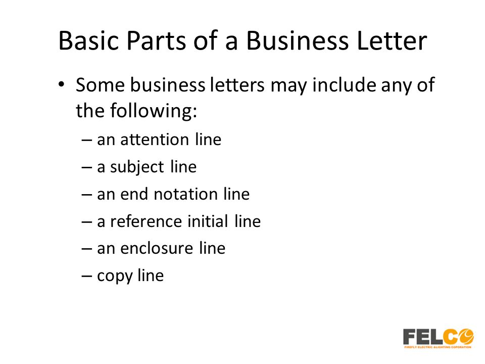 Basic Parts of a Business Letter Some business letters may include any of the following: – an attention line – a subject line – an end notation line – a reference initial line – an enclosure line – copy line