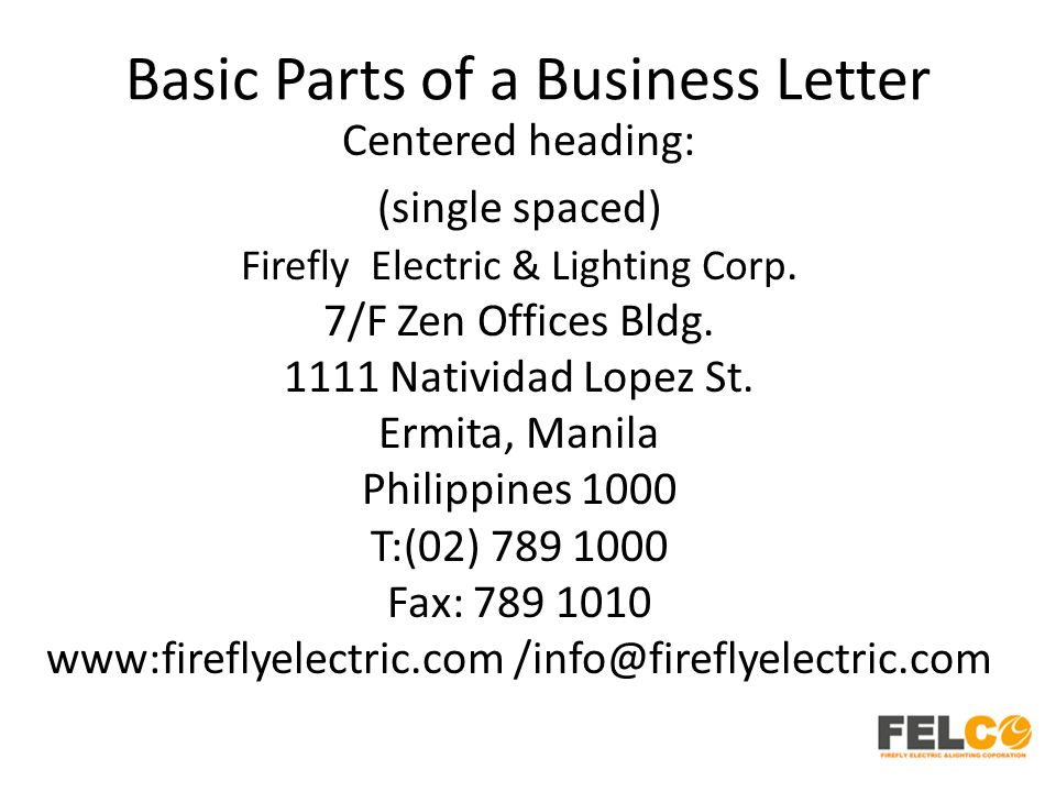 Basic Parts of a Business Letter Centered heading: (single spaced) Firefly Electric & Lighting Corp. 7/F Zen Offices Bldg. 1111 Natividad Lopez St. Er