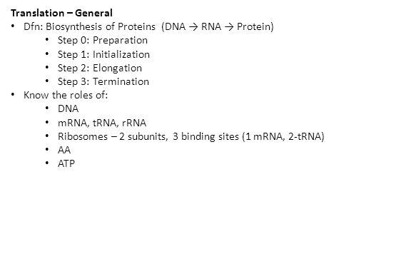 Translation – General Dfn: Biosynthesis of Proteins (DNA → RNA → Protein) Step 0: Preparation Step 1: Initialization Step 2: Elongation Step 3: Termination Know the roles of: DNA mRNA, tRNA, rRNA Ribosomes – 2 subunits, 3 binding sites (1 mRNA, 2-tRNA) AA ATP