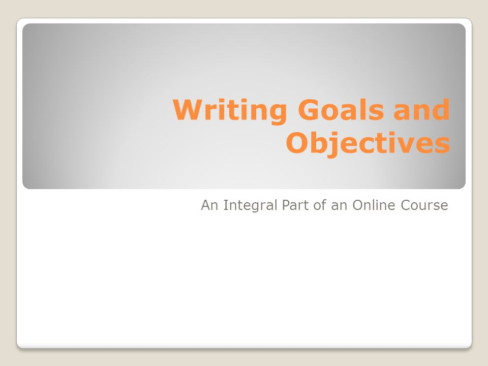 Writing Goals and Objectives An Integral Part of an Online Course