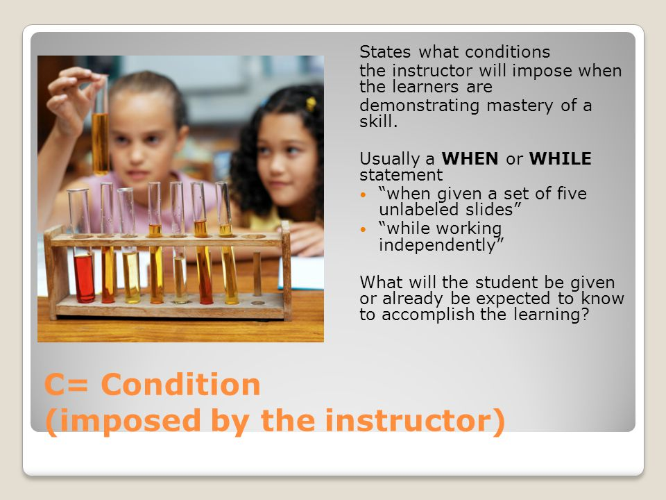 C= Condition (imposed by the instructor) States what conditions the instructor will impose when the learners are demonstrating mastery of a skill. Usu