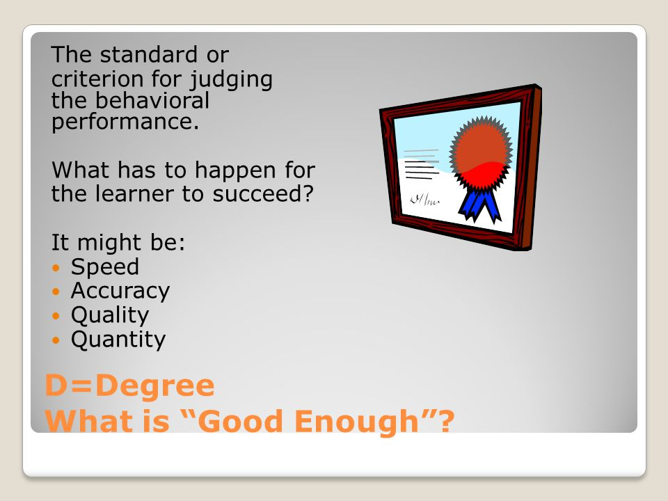D=Degree What is Good Enough . The standard or criterion for judging the behavioral performance.