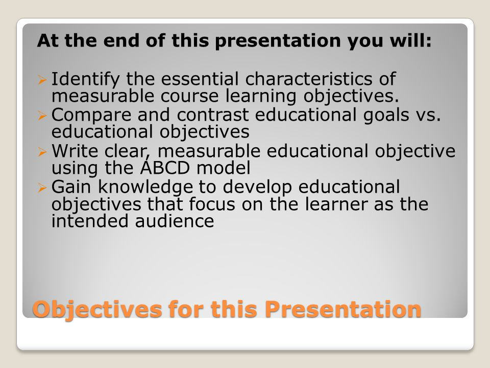 Objectives for this Presentation At the end of this presentation you will:  Identify the essential characteristics of measurable course learning obje