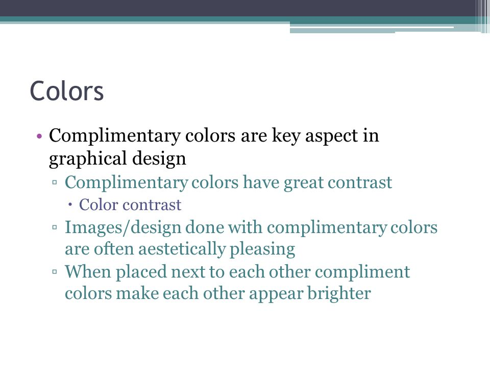 Colors Complimentary colors are key aspect in graphical design ▫Complimentary colors have great contrast  Color contrast ▫Images/design done with complimentary colors are often aestetically pleasing ▫When placed next to each other compliment colors make each other appear brighter