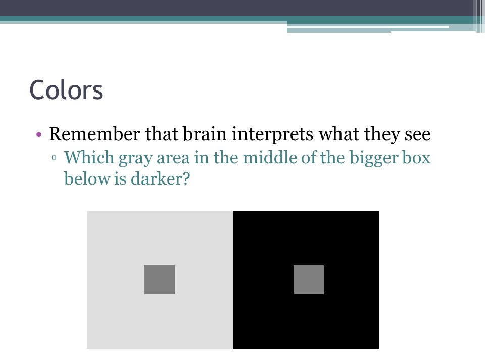 Remember that brain interprets what they see ▫Which gray area in the middle of the bigger box below is darker?