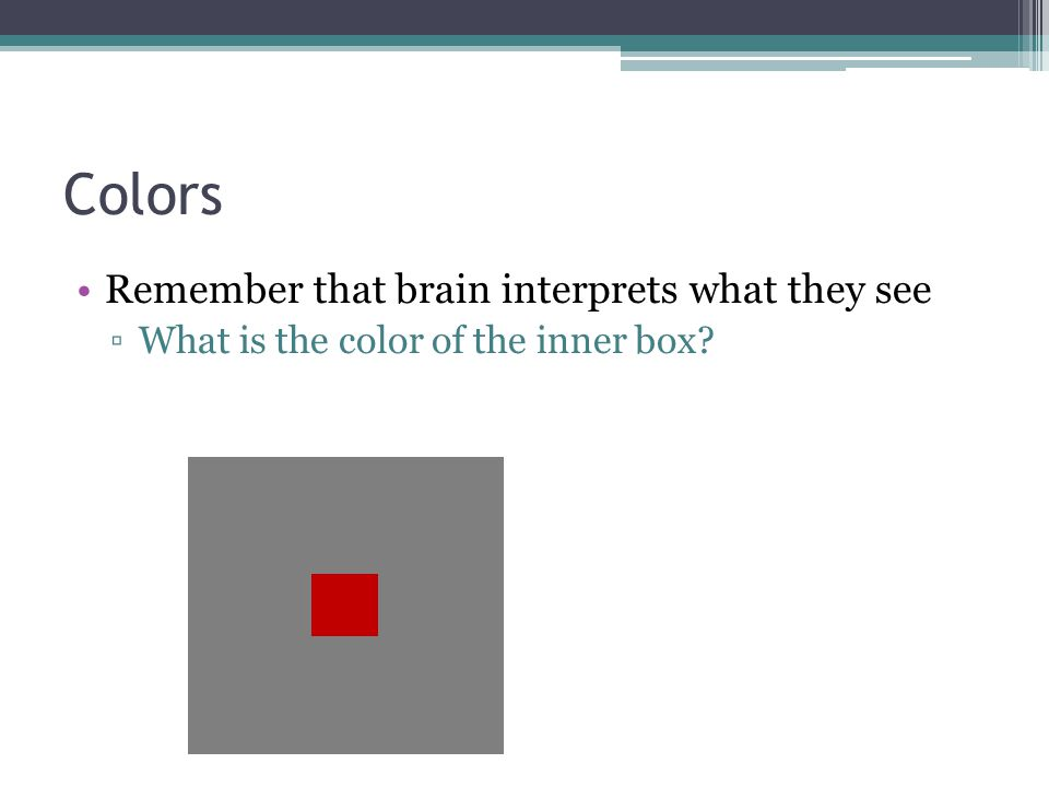 Colors Remember that brain interprets what they see ▫What is the color of the inner box?