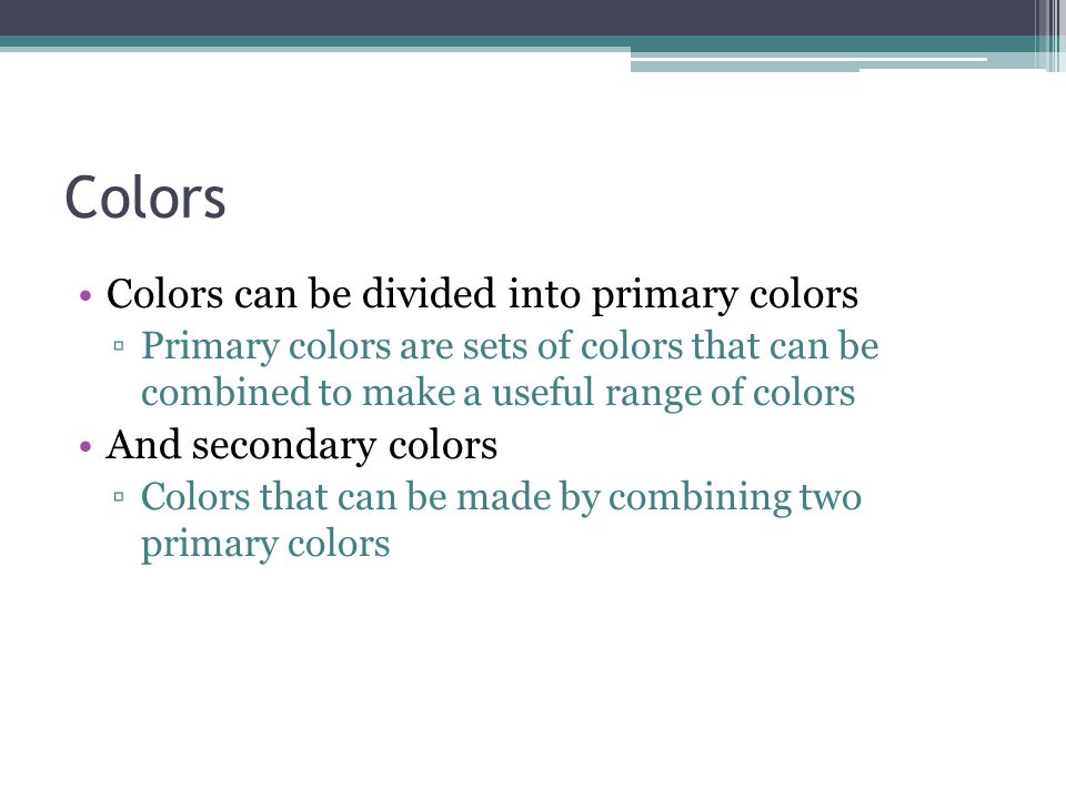 Colors Colors can be divided into primary colors ▫Primary colors are sets of colors that can be combined to make a useful range of colors And secondary colors ▫Colors that can be made by combining two primary colors