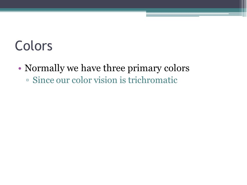 Colors Normally we have three primary colors ▫Since our color vision is trichromatic