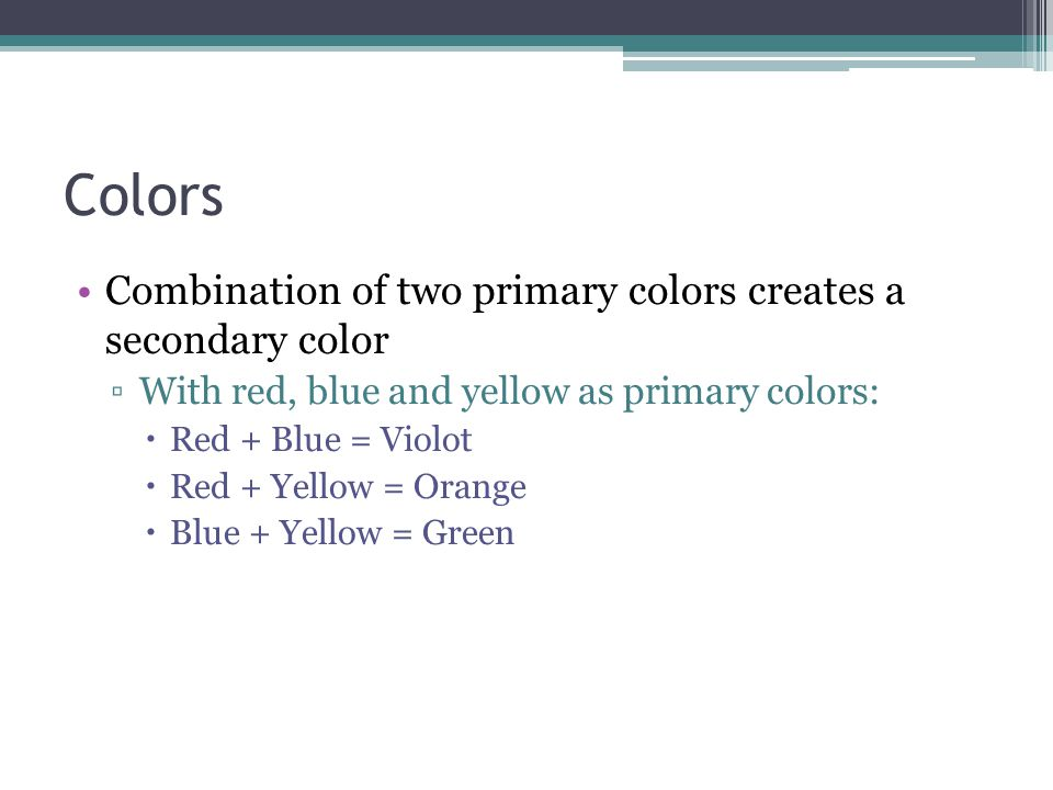 Colors Combination of two primary colors creates a secondary color ▫With red, blue and yellow as primary colors:  Red + Blue = Violot  Red + Yellow
