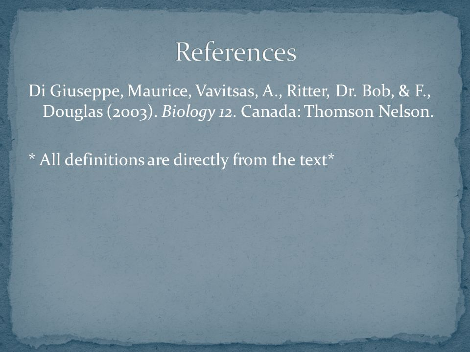 Di Giuseppe, Maurice, Vavitsas, A., Ritter, Dr. Bob, & F., Douglas (2003). Biology 12. Canada: Thomson Nelson. * All definitions are directly from the