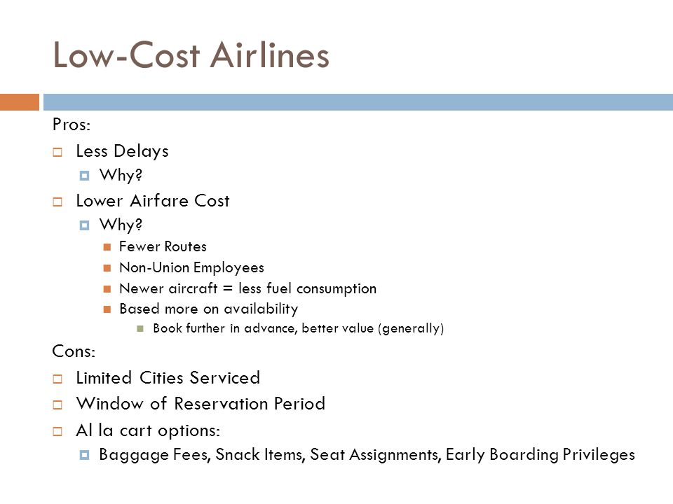 Low-Cost Airlines Pros:  Less Delays  Why?  Lower Airfare Cost  Why? Fewer Routes Non-Union Employees Newer aircraft = less fuel consumption Based