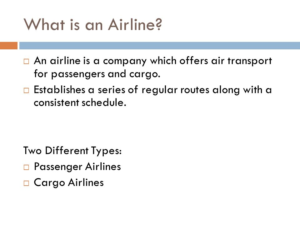 What is an Airline?  An airline is a company which offers air transport for passengers and cargo.  Establishes a series of regular routes along with