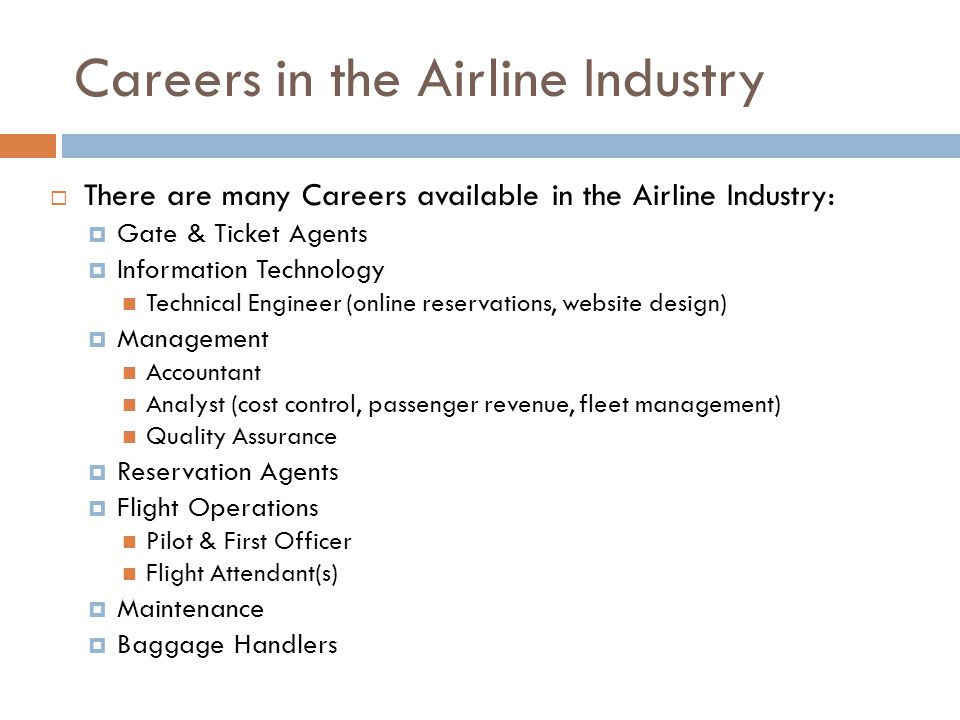 Careers in the Airline Industry  There are many Careers available in the Airline Industry:  Gate & Ticket Agents  Information Technology Technical