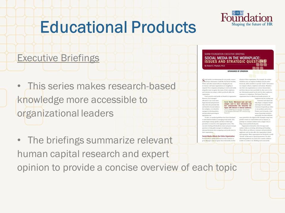 Educational Products Executive Briefings This series makes research-based knowledge more accessible to organizational leaders The briefings summarize relevant human capital research and expert opinion to provide a concise overview of each topic