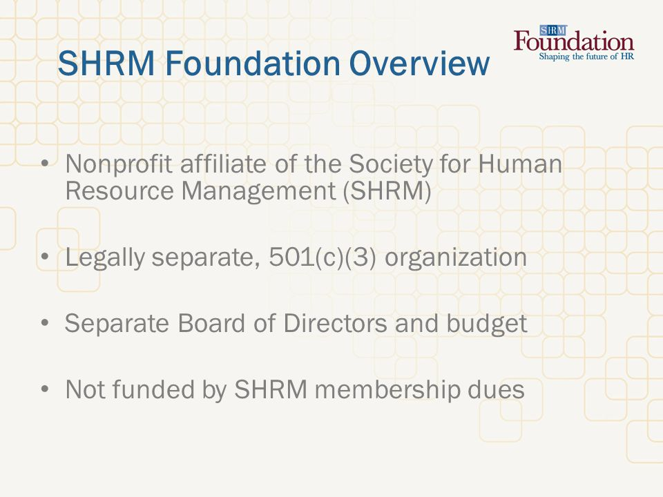 SHRM Foundation Overview Nonprofit affiliate of the Society for Human Resource Management (SHRM) Legally separate, 501(c)(3) organization Separate Board of Directors and budget Not funded by SHRM membership dues